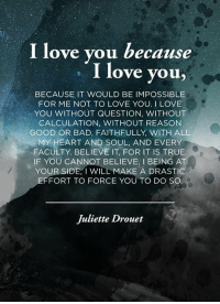 https://t.co/H0LIEPZx1q: I love you because  I love you  BECAUSE IT WOULD BE IMPOSSIBLE  FOR ME NOT TO LOVE YOU. I LOVE  YOU WITHOUT QUESTION, WITHOUT  CALCULATION, WITHOUT REASON  GOOD OR BAD, FAITHFULLY, WITH ALL  MY HEART AND SOUL, AND EVERY  FACULTY. BELIEVE IT FOR IT IS TRUE  IF YOU CANNOT BELIEVE, l BEING AT  YOUR SIDE, I WILL MAKE A DRASTIC  EFFORT TO FORCE YOU TO DO SO  Juliette Drouet https://t.co/H0LIEPZx1q