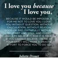 i love you because: I love you because  I love you,  BECAUSE IT WOULD BE IMPOSSIBLE  FOR ME NOT TO LOVE YOU. I LOVE  YOU WITHOUT QUESTION, WITHOUT  CALCULATION, WITHOUT REASON  GOOD OR BAD, FAITHFULLY, WITH ALL  MY HEART AND SOUL, AND EVERY  FACULTY. BELIEVE IT FOR IT IS TRUE.  IF YOU CANNOT BELIEVE, l BEING AT  YOUR SIDE, I WILL MAKE A DRASTI  FFORT TO FORCE YOU TO DO SO  Juliette Drouet
