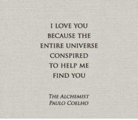 Beautiful!: I LOVE YOU  BECAUSE THE  ENTIRE UNIVERSE  CONSPIRED  TO HELP ME  FIND YOU  THE ALCHEMIST  PAULO COELHO Beautiful!