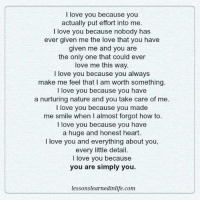 i love you because: I love you because you  actually put effort into me.  I love you because nobody has  ever given me the love that you have  given me and you are  the only one that could ever  love me this way.  love you because you always  make me feel that l am worth something.  love you because you have  a nurturing nature and you take care of me.  love you because you made  me smile when I almost forgot how to.  I love you because you have  a huge and honest heart.  I love you and everything about you,  every little detail.  I love you because  you are simply you  lesson slearnedinlife.com