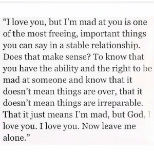 "https://iglovequotes.net/: ""I love you, but I'm mad at you is one  of the most freeing, important things  you can say in a stable relationship.  Does that make sense? To know that  you have the ability and the right to be  mad at someone and know that it  doesn't mean things are over, that it  doesn't mean things are irreparable.  That it just means I'm mad, but God  love you. I love you. Now leave me  alone."" https://iglovequotes.net/"
