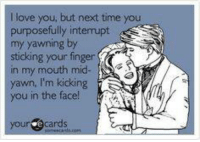 ~gin~: I love you, but next time you  purposefully interrupt  my yawning by  ASA  sticking your finger  in my mouth mid  yawn, m kicking  you in the face!  your ecards ~gin~
