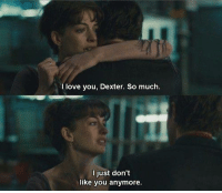 Love, Memes, and I Love You: I love you, Dexter. So much.  l just don't  like you anymore. One Day