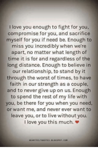 Life, Love, and Memes: I love you enough to fight for you,  compromise for you, and sacrifice  myself for you if need be. Enough to  miss you incredibly when we're  apart, no matter what length of  time it is for and regardless of the  long distance. Enough to believe in  our relationship, to stand by it  through the worst of times, to have  faith in our strength as a couple,  and to never give up on us. Enough  to spend the rest of my life with  you, be there for you when you need,  or want me, and never ever want to  leave you, or to live without you.  I love you this much  HEARTFELTQUOTES BLOCSPOT. COM Tag someone ♡♡♡