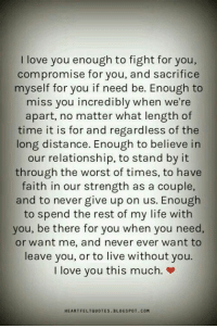Life, Love, and Memes: I love you enough to fight for you,  compromise for you, and sacrifice  myself for you if need be. Enough to  miss you incredibly when we're  apart, no matter what length of  time it is for and regardless of the  long distance. Enough to believe in  our relationship, to stand by it  through the worst of times, to have  faith in our strength as a couple,  and to never give up on us. Enough  to spend the rest of my life with  you, be there for you when you need,  or want me, and never ever want to  leave you, or to live without you.  I love you this much. »  HEARTFELTQUOTES BLOGSPOT.COM