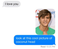 Head, Love, and I Love You: I love you  er  look at this cool picture of  coconut head  Read 10:25 PM