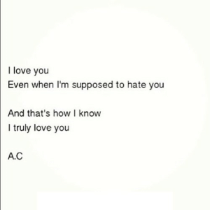 https://iglovequotes.net/: I love you  Even when I'm supposed to hate you  And that's how I know  I truly love you  A.C https://iglovequotes.net/