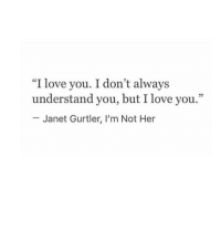 """janet: """"I love you. I don't always  understand you, but I love you.""""  25  Janet Gurtler, I'm Not Her"""