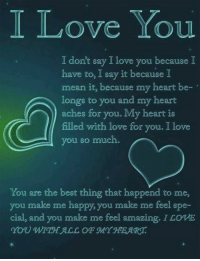 ❤️❤️❤️: I Love You  I dont say I love you because I  have to, I say it because I  mean it, because my heart be-  longs to you and my heart  aches for you. My heart is  filled with love for you. I love  you so much.  You are the best thing that happend to me,  you make me happy, you make me feel spe-  cial, and you make me feel amazing. I LOWE  YOU WITHALL OF MYHEART ❤️❤️❤️