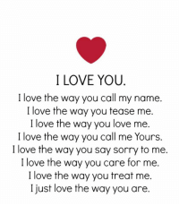 I Love You: I LOVE YOU  I love the way you call my name.  I love the way you tease me  I love the way you love me.  I love the way you call me Yours.  I love the way you say sonry to me.  I love the way you care for me.  I love the way you treat me.  I just love the way you are.