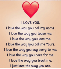 Via: @4ulovequotes: I LOVE YOU.  I love the way you call my name.  ove the way you tease me.  I love the way you love me.  I love the way you call me Yours  I love the way you say sorry to me  I love the way you care for me.  I love the way you treat me  I just love the way you are  I l Via: @4ulovequotes