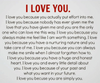 How Much I Love You: I LOVE YOU  I love you because you actually put effort into me.  I love you because nobody has ever given me the  love that you have given me and you are the only  one who can love me this way. I love you because you  always make me feel like I am worth something. I love  you because you have a nurturing nature and you  take care of me. I love you because you can always  make me smile when I almost forgotten how to  I love you because you have a huge and honest  heart. I love you and every little detail about  you. I love you because of your past and  what you want in your future.  I love you becuse you are simply you.