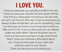 i love you because: I LOVE YOU  I love you because you actually put effort into me.  I love you because nobody has ever given me the  love that you have given me and you are the only  one who can love me this way. I love you because you  always make me feel like I am worth something. I love  you because you have a nurturing nature and you  take care of me. I love you because you can always  make me smile when I almost forgotten how to  I love you because you have a huge and honest  heart. I love you and every little detail about  you. I love you because of your past and  what you want in your future.  I love you becuse you are simply you.