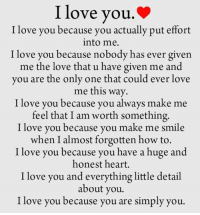 Memes, I Love You, and Only One: I love you.  I love you because you actually put effort  into me.  I love you because nobody has ever given  me the love that u have given me and  you are the only one that could ever love  me this way.  I love you because you always make me  feel that I am worth something  I love you because you make me smile  when I almost forgotten how to  I love you because you have a huge and  honest heart.  I love you and everything little detail  about you.  I love you because you are simply you. I Love You ♥