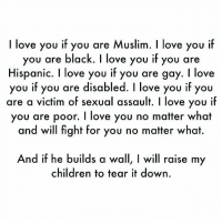 I Love You: I love you if you are Muslim. I love you if  you are black. I love you if you are  Hispanic. I love you if you are gay. I love  you if you are disabled. I love you if you  are a victim of sexual assault. I love you ilf  you are poor. I love you no matter what  and will fight for you no matter what.  you if you are disabled. I love you if;y  And if he builds a wall, I will raise my  children to tear it down
