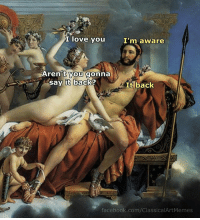 Facebook, Love, and Say It: I love you  I'm aware  Aren t you gonna  say it back?  It back  facebook.com/ClassicalArtMemes