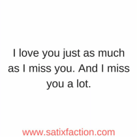 I love you just as much  as I miss you. And I miss  you a lot.  www.satixfaction.com https://t.co/orwh85V1wV