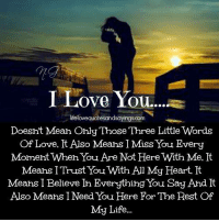Life, Love, and I Love You: I Love You  ....  lifelovequotesandsayings.com  Doesht Mean Ohly Those Three Little Words  Of Love. It Also Means I Miss You Every  Moment When You Are Not Here With Me. It  Means I Trust You With All My Heart. It  Means I Believe And It  Also Means I Need You Here For The Rest Of  My Life..  Ih Everything You Say