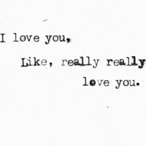 really really: I love you,  Like, really really  Love you.