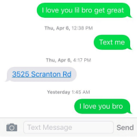 😢😔🙏🏾: I love you lil bro get great  Thu, Apr 6, 12:38 PM  Text me  Thu, Apr 6, 4:17 PM  3525 Scranton Rd  Yesterday 1:45 AM  I love you bro  Text Message  Send 😢😔🙏🏾