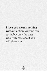 You Means: I love you means nothing  without action. Anyone can  say it, but only the ones  who truly care about you  will show you.  RELATIONGHP
