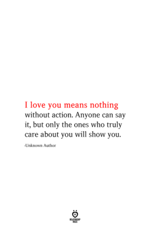 You Means: I love you means nothing  without action. Anyone can say  it, but only the ones who truly  care about you will show you.  -Unknown Author  RELATIONSHIP  ES