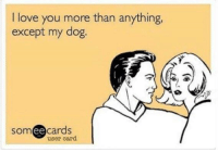 Morning! 🐕 🐾: I love you more than anything,  except my dog.  someecards  user card Morning! 🐕 🐾