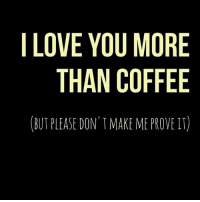 i love you more: I LOVE YOU MORE  THAN COFFEE  (BUT PLEASE DON'T MAKE ME PROVE IT)