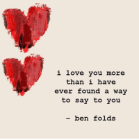 i love you more: i love you  more  than i have  ever found a way  to say to you.  ben folds