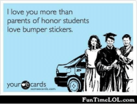 Love Ecards: I love you more than  parents of honor students  love bumper stickers.  your  ecards  somee cards.com  Fun Time LOL.com