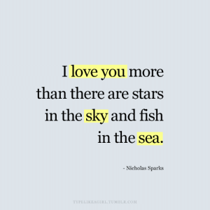 Nicholas Sparks: I love you more  than there are stars  in the sky and fish  in the sea.  - Nicholas Sparks  TYPELIKEAGIRL.TUMBLR.COM