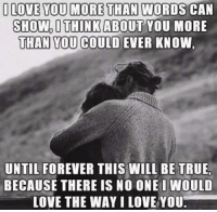 Memes, 🤖, and More Than Words: I LOVE YOU MORE THAN WORDS CAN  SHOW, I THINK ABOUT YOU MORE  THAN YOU COULD EVER KNOW  UNTIL FOREVER THIS WILL BE TRUEr  BECAUSE THERE IS NO ONE WOULD  LOVE THE WAY LOVE YOU.