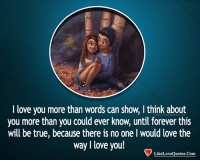 i love you more: I love you more than words can show, I think about  you more than you could ever know, until forever this  will be true, because there is no one l would love the  way I love you!  LikeLoveOuotes.Com
