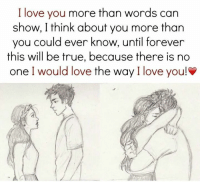 i love you more: I love you more than words can  show, I think about you more than  you could ever know, until forever  this will be true, because there is no  one I would love the way I love you!