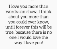 I love you without any reason: I love you more than  words can show, I think  about you more than  you could ever know  until forever this will be  true, because there is no  one I would love the  way I love you! I love you without any reason