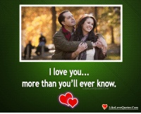 i love you more: I love you...  more than you'll ever know.  LikeLoveQuotes.Com  LikeLoveQuotes.Com