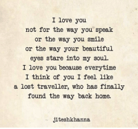 Beautiful, Love, and Lost: I love you  not for the way you speak  or the way you smile  or the way your beautiful  eyes stare into my soul.  I love you because everytime  I think of you I feel like  a lost traveller, who has finally  found the way back home.  jiteshkhanna