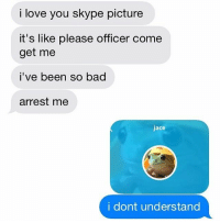 WUT.: i love you skype picture  it's like please officer come  get me  i've been so bad  arrest me  jace  i dont understand WUT.