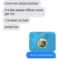 Arrest Me: i love you skype picture  it's like please officer come  get me  i've been so bad  arrest me  jace  i dont understand
