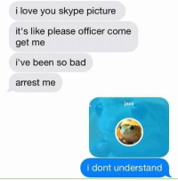 : i love you skype picture  it's like please officer come  get me  i've been so bad  arrest me  jace  i dont understand