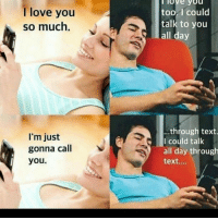 Love, Memes, and I Love You: I love you  so much  I'm just  gonna call  you.  I love you  too. I could  talk to you  all day  ...through text.  I could talk  all day through  text....