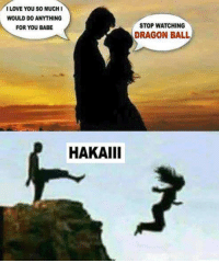 i love you babe: I LOVE YOU SO MUCHI  WOULD DO ANYTHING  FOR YOU BABE  STOP WATCHING  DRAGON BALL  HAKAIII