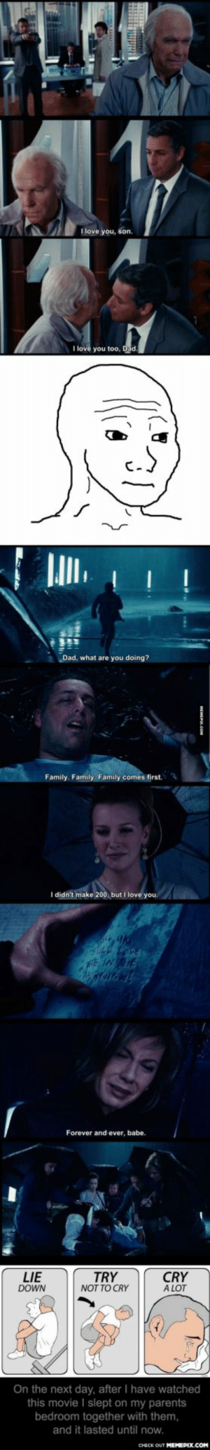 Watched this Movie together with my parents, Holding not to cry in front of them - but still can't hold it.omg-humor.tumblr.com: I love you, son.  I love  Dad, what are you doing?  Family. Family. Family comes first.  I didn't make 200, but I love you.  Forever and ever, babe.  864  CRY  A LOT  LIE  DOWN  TRY  NOT TO CRY  On the next day, after I have watched  this movie I slept on my parents  bedroom together with them,  and it lasted until now.  CHECK OUT MEMEPIX.COM Watched this Movie together with my parents, Holding not to cry in front of them - but still can't hold it.omg-humor.tumblr.com