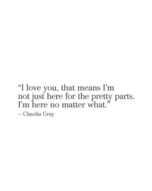 "claudia: ""I love you, that means I'nm  not just here for the pretty parts  I'm here no matter what.""  Claudia Gray"