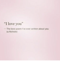 """I love you  The best poem l've ever written about you  (a,Nichole)"