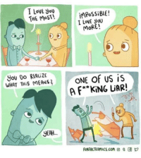 """i love you more: I LovE you  THE MoST!  iMPoSSiBLE!  I LovE yoU  MORE!  You Do REALiZE  WHAT THiS MEANS  is  A F*""""KING LUAR!  ONE Of US  YEAH.  UNFACTCOMIcs.com e"""