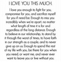 Life, Love, and Memes: I LOVE YOU THIS MUCH  I love you enough to fight for you,  compromise for you, and sacrifice myself  for you if need be. Enough to miss you  incredibly when we're apart, no matter  what length of time it is for and  regardless of the long distance. Enough  to believe in our relationship, to stand by  it through the worst of times, to have faith  in our strength as a couple, and to never  give up on us. Enough to spend the rest  of my life with you, be there for you when  you need, or want me, and never ever  want to leave you or live without you. 💯💯 respect truth latina love realtalk life wisdom ny nj