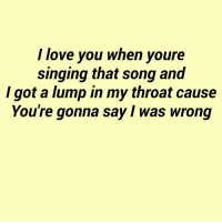 Love, Singing, and I Love You: I love you when youre  singing that song and  I got a lump in my throat cause  You're gonna say I was wrong