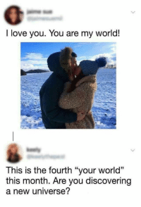 """you are my world: I love you. You are my world!  This is the fourth """"your world""""  this month. Are you discovering  a new universe?"""