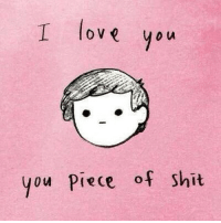 Cute messages off me fella: I love you  you piece of shit Cute messages off me fella